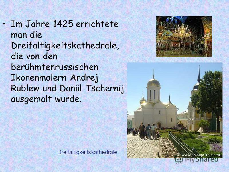 Im Jahre 1425 errichtete man die Dreifaltigkeitskathedrale, die von den berϋhmtenrussischen Ikonenmalern Andrej Rublew und Daniil Tschernij ausgemalt wurde. Dreifaltigkeitskathedrale