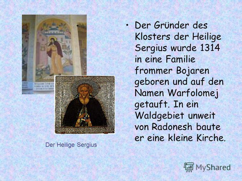 Der Grϋnder des Klosters der Heilige Sergius wurde 1314 in eine Familie frommer Bojaren geboren und auf den Namen Warfolomej getauft. In ein Waldgebiet unweit von Radonesh baute er eine kleine Kirche. Der Heilige Sergius