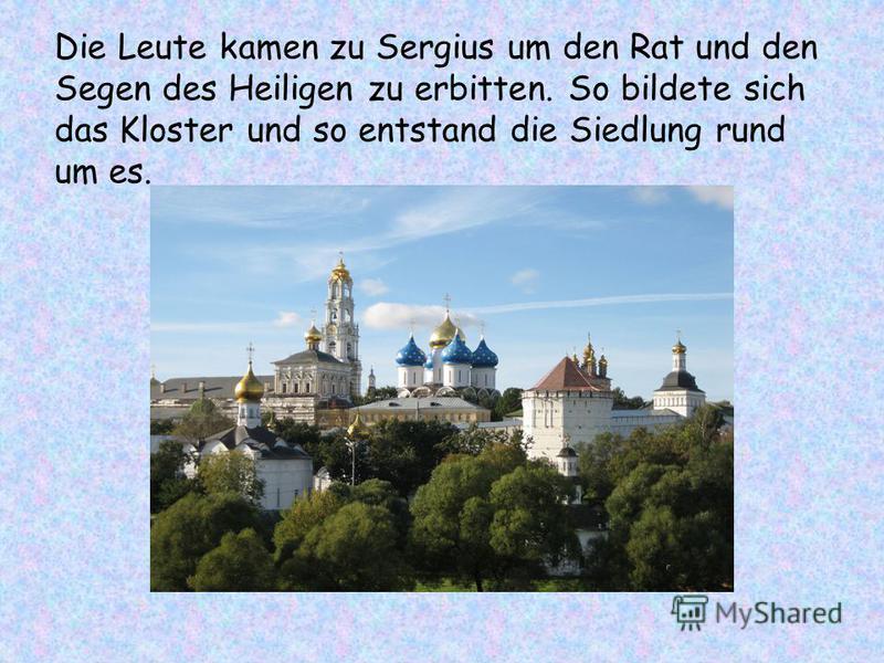 Die Leute kamen zu Sergius um den Rat und den Segen des Heiligen zu erbitten. So bildete sich das Kloster und so entstand die Siedlung rund um es.