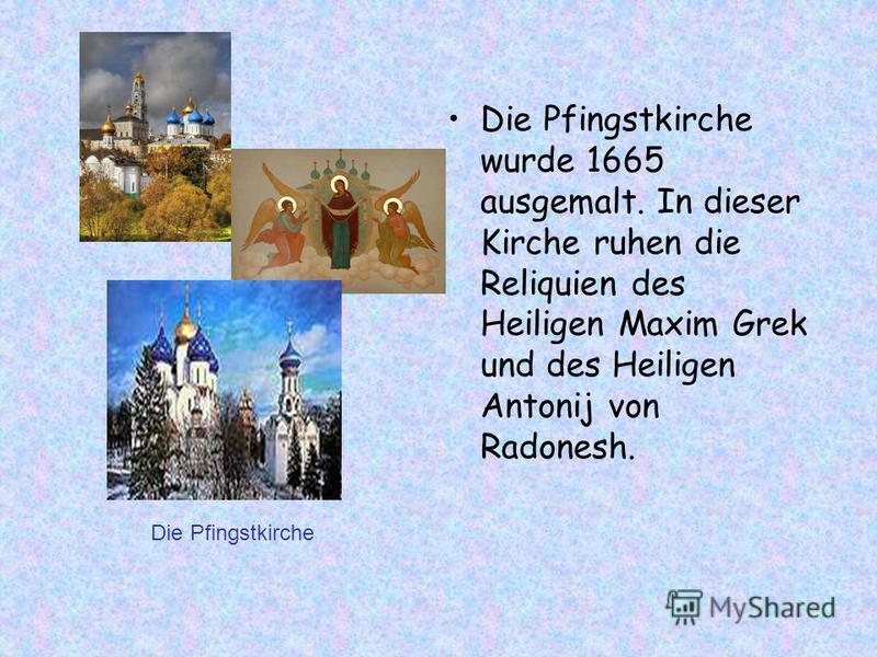 Die Pfingstkirche wurde 1665 ausgemalt. In dieser Kirche ruhen die Reliquien des Heiligen Maxim Grek und des Heiligen Antonij von Radonesh. Die Pfingstkirche