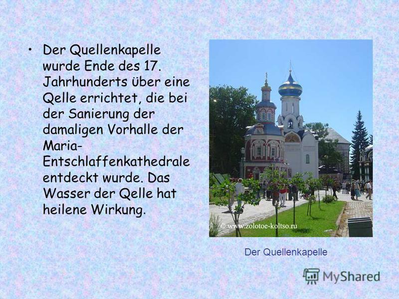 Der Quellenkapelle wurde Ende des 17. Jahrhunderts ϋber eine Qelle errichtet, die bei der Sanierung der damaligen Vorhalle der Maria- Entschlaffenkathedrale entdeckt wurde. Das Wasser der Qelle hat heilene Wirkung. Der Quellenkapelle