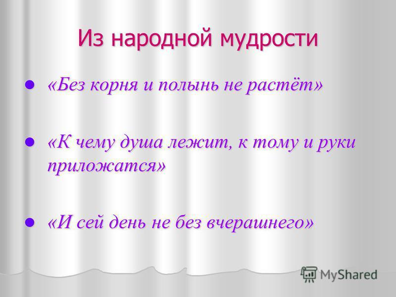 Из народной мудрости «Без корня и полынь не растёт» «Без корня и полынь не растёт» «К чему душа лежит, к тому и руки приложатся» «К чему душа лежит, к тому и руки приложатся» «И сей день не без вчерашнего» «И сей день не без вчерашнего»