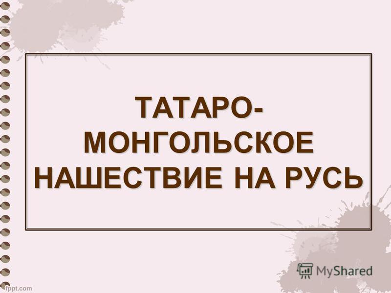 ТАТАРО- МОНГОЛЬСКОЕ НАШЕСТВИЕ НА РУСЬ