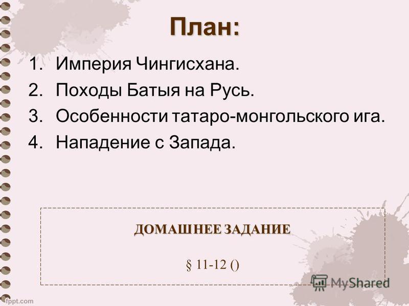 План: 1. Империя Чингисхана. 2. Походы Батыя на Русь. 3. Особенности татаро-монгольского ига. 4. Нападение с Запада. ДОМАШНЕЕ ЗАДАНИЕ ДОМАШНЕЕ ЗАДАНИЕ § 11-12 ()