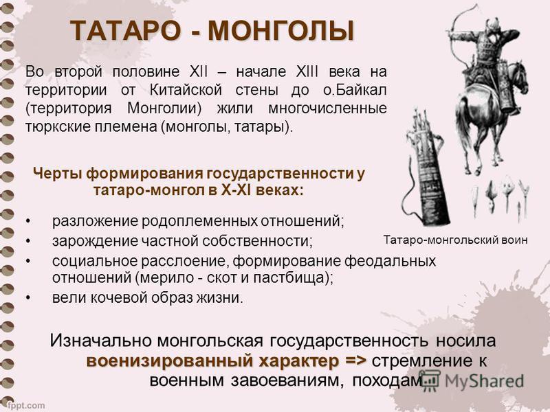ТАТАРО - МОНГОЛЫ разложение родоплеменных отношений; зарождение частной собственности; социальное расслоение, формирование феодальных отношений (мерило - скот и пастбища); вели кочевой образ жизни. военизированный характер => Изначально монгольская г