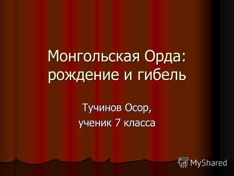 Монгольская Орда: рождение и гибель Тучинов Осор, ученик 7 класса