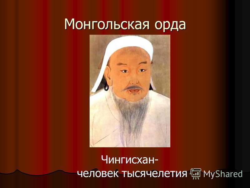 Монгольская орда Чингисхан- человек тысячелетия