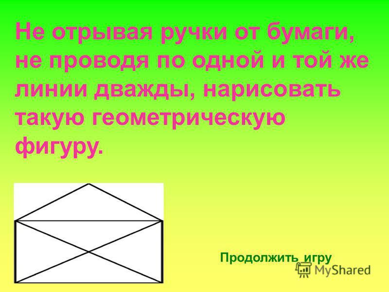 Не отрывая ручки от бумаги, не проводя по одной и той же линии дважды, нарисовать такую геометрическую фигуру. Продолжить игру
