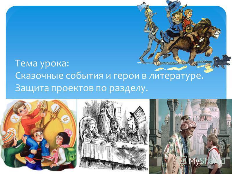 Тема урока: Сказочные события и герои в литературе. Защита проектов по разделу.