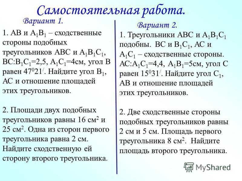 Самостоятельная работа. 1. АВ и А 1 В 1 – сходственные стороны подобных треугольников АВС и А 1 В 1 С 1, ВС:В 1 С 1 =2,5, А 1 С 1 =4 см, угол В равен 47 0 21 /. Найдите угол В 1, АС и отношение площадей этих треугольников. 2. Площади двух подобных тр