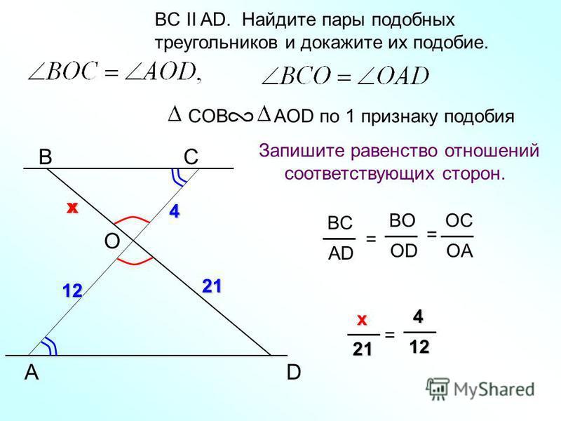 A BС BC II AD. Найдите пары подобных треугольников и докажите их подобие. Запишите равенство отношений соответствующих сторон. COB AOD по 1 признаку подобия D BC AD = BO OD OC OA = O 4 12 2121 4 12 xx x xx x21 = 4 44 412