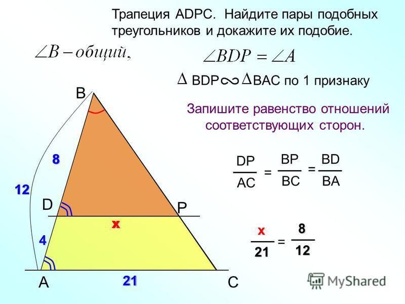 A B P Трапеция АDPC. Найдите пары подобных треугольников и докажите их подобие. Запишите равенство отношений соответствующих сторон. BDP BAC по 1 признаку C DP AC = BP BC BD BA = D 8 21 8 4 xx x xx x21 = 8 88 812 1212 21