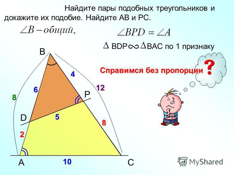 A B P Найдите пары подобных треугольников и докажите их подобие. Найдите АВ и РС. BDP BAC по 1 признаку C D 6 10 4 5 8 8 12 2 Справимся без пропорции