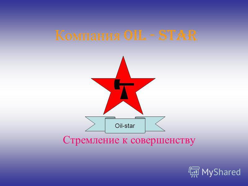 Компания Oil - star Стремление к совершенству Oil-star