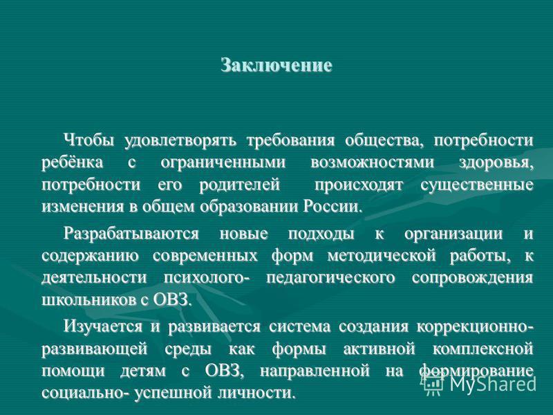 Заключение Чтобы удовлетворять требования общества, потребности ребёнка с ограниченными возможностями здоровья, потребности его родителей происходят существенные изменения в общем образовании России. Разрабатываются новые подходы к организации и соде