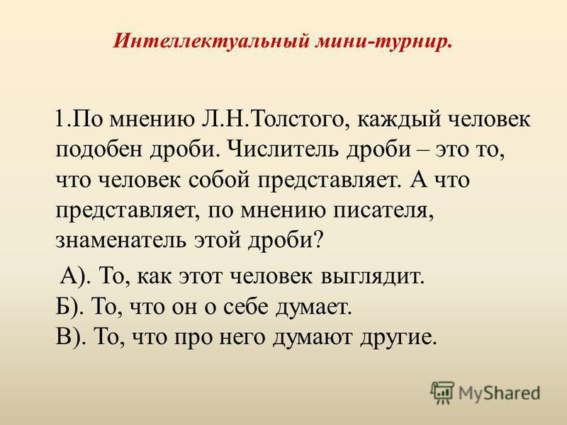 Интеллектуальный мини-турнир. 1. По мнению Л.Н.Толстого, каждый человек подобен дроби. Числитель дроби – это то, что человек собой представляет. А что представляет, по мнению писателя, знаменатель этой дроби? А). То, как этот человек выглядит. Б). То