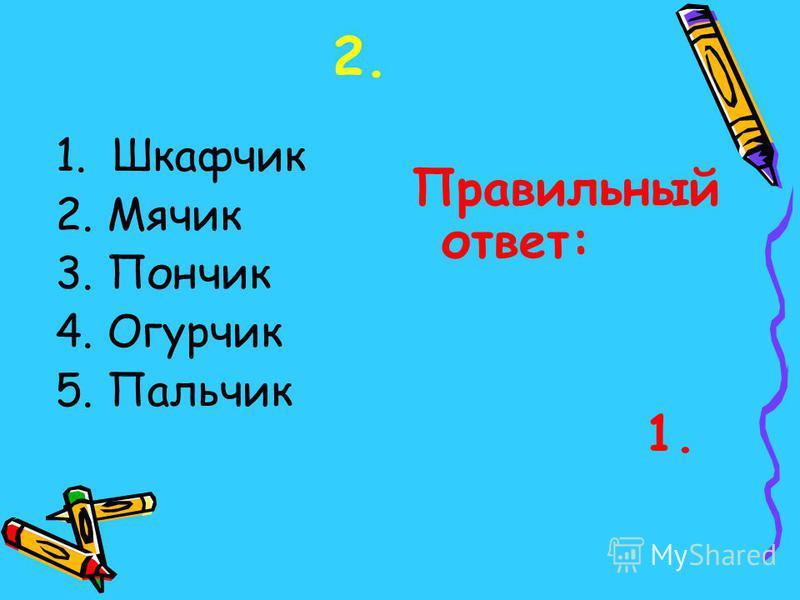 1. Шкафчик 2. Мячик 3. Пончик 4. Огурчик 5. Пальчик Правильный ответ: 1.