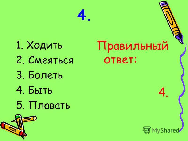 4. 1. Ходить 2. Смеяться 3. Болеть 4. Быть 5. Плавать Правильный ответ: 4.