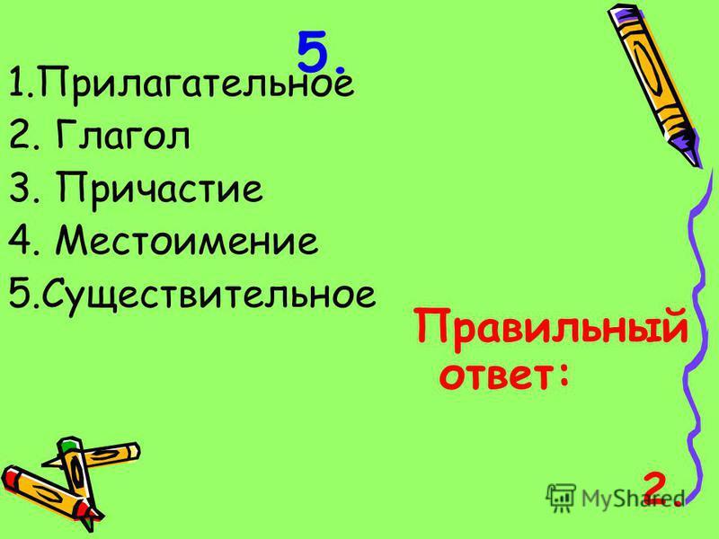 5. 1. Прилагательное 2. Глагол 3. Причастие 4. Местоимение 5. Существительное Правильный ответ: 2.