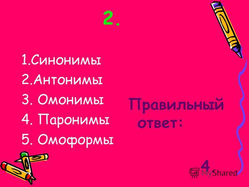 2. 1. Синонимы 2. Антонимы 3. Омонимы 4. Паронимы 5. Омоформы Правильный ответ: 4.
