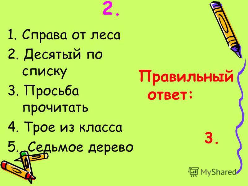 1. Справа от леса 2. Десятый по списку 3. Просьба прочитать 4. Трое из класса 5. Седьмое дерево Правильный ответ: 3.