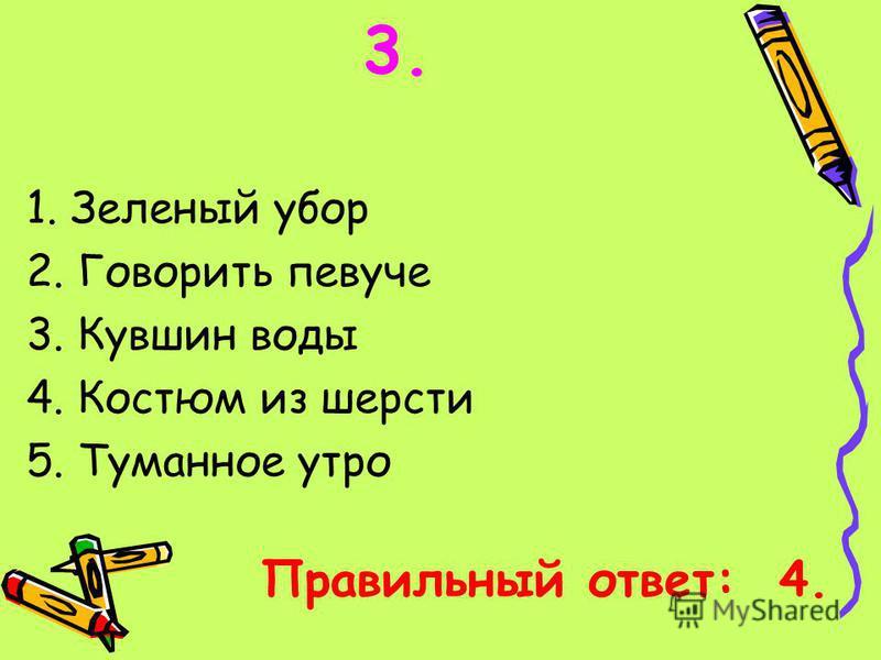 1. Зеленый убор 2. Говорить певуче 3. Кувшин воды 4. Костюм из шерсти 5. Туманное утро Правильный ответ: 4.