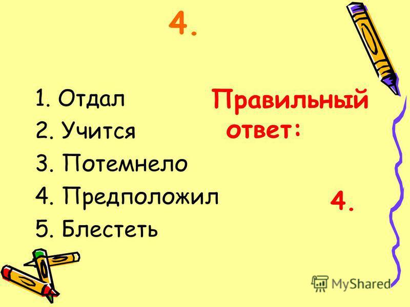 1. Отдал 2. Учится 3. Потемнело 4. Предположил 5. Блестеть Правильный ответ: 4.