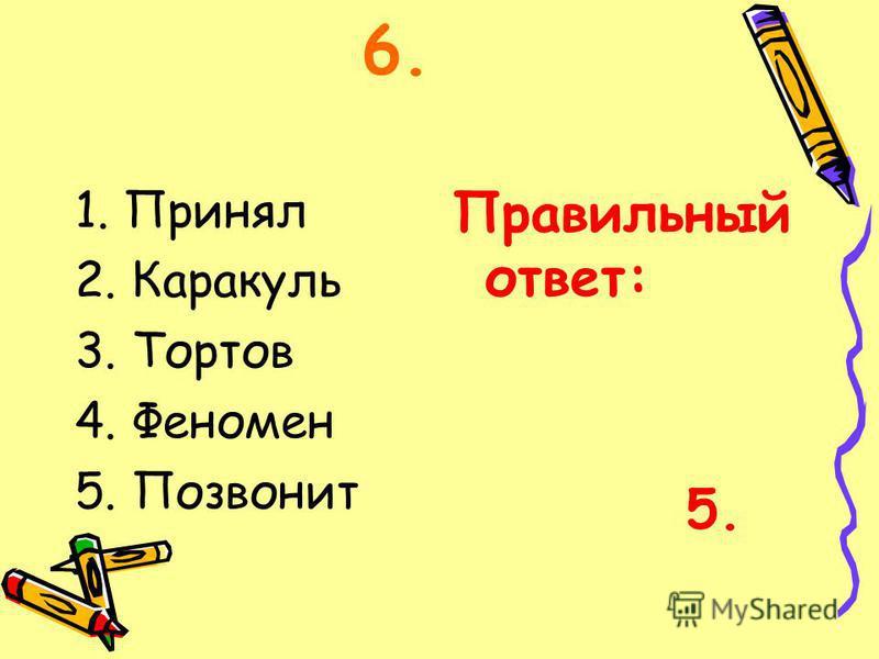 6. 1. Принял 2. Каракуль 3. Тортов 4. Феномен 5. Позвонит Правильный ответ: 5.