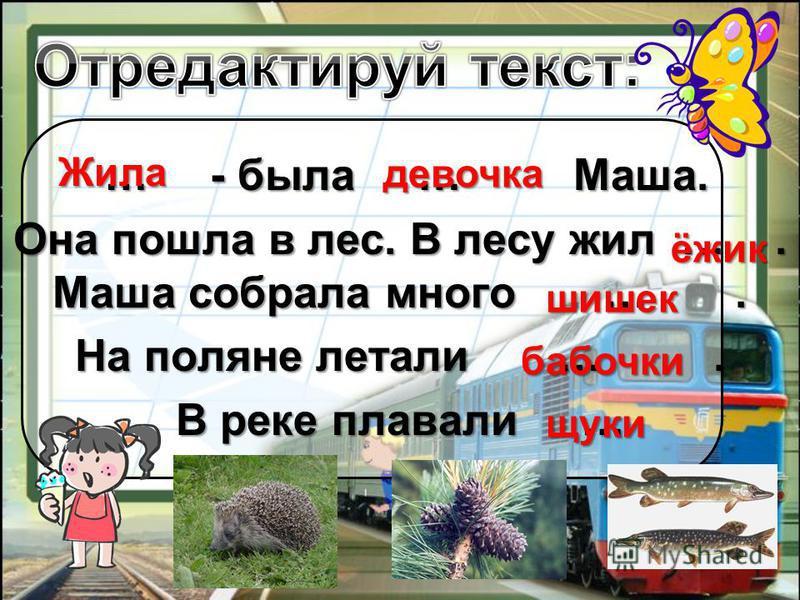 … - была … Маша. … - была … Маша. Она пошла в лес. В лесу жил …. Маша собрала много …. На поляне летали …. В реке плавали … Жила девочка ёжик шишек бабочки щуки