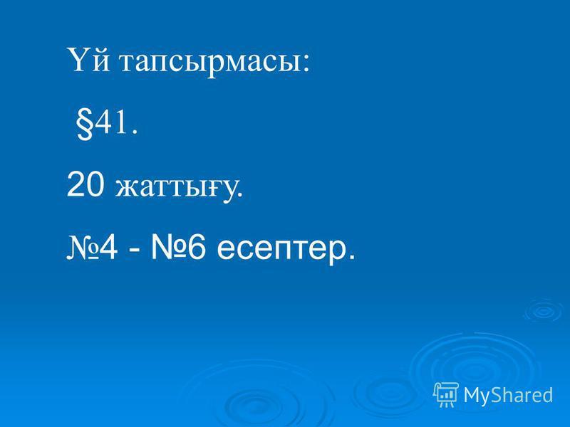 Үй тапсырмасы: §41. 20 жаттығу. 4 - 6 есептер.