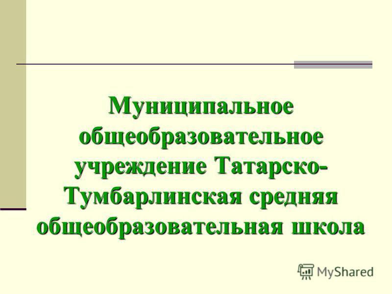Муниципальное общеобразовательное учреждение Татарско- Тумбарлинская средняя общеобразовательная школа