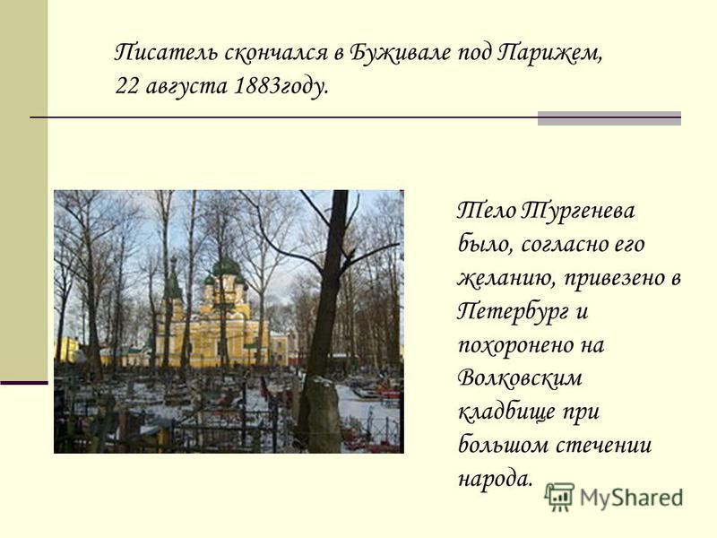 Тело Тургенева было, согласно его желанию, привезено в Петербург и похоронено на Волковским кладбище при большом стечении народа. Писатель скончался в Буживале под Парижем, 22 августа 1883 году.
