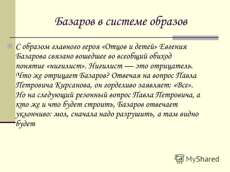 Базаров в системе образов С образом главного героя «Отцов и детей» Евгения Базарова связано вошедшее во всеобщий обиход понятие «нигилист». Нигилист это отрицатель. Что же отрицает Базаров? Отвечая на вопрос Павла Петровича Кирсанова, он горделиво за
