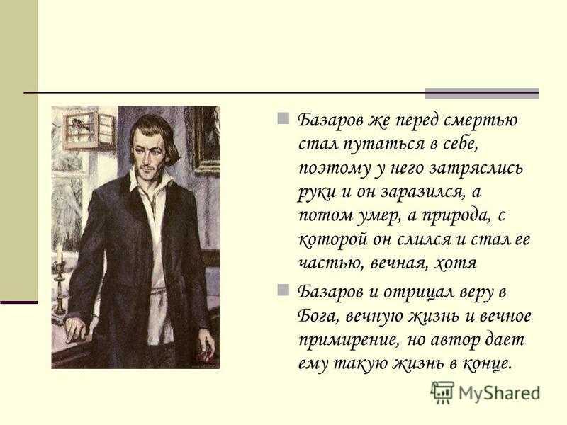 Базаров же перед смертью стал путаться в себе, поэтому у него затряслись руки и он заразился, а потом умер, а природа, с которой он слился и стал ее частью, вечная, хотя Базаров и отрицал веру в Бога, вечную жизнь и вечное примирение, но автор дает е