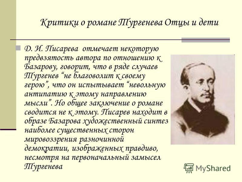Д. И. Писарева отмечает некоторую предвзятость автора по отношению к Базарову, говорит, что в ряде случаев Тургенев не благоволит к своему герою, что он испытывает невольную антипатию к этому направлению мысли. Но общее заключение о романе сводится н