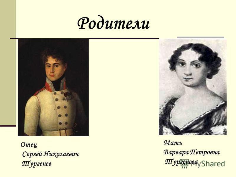 Отец Сергей Николаевич Тургенев Мать Варвара Петровна Тургенева Родители