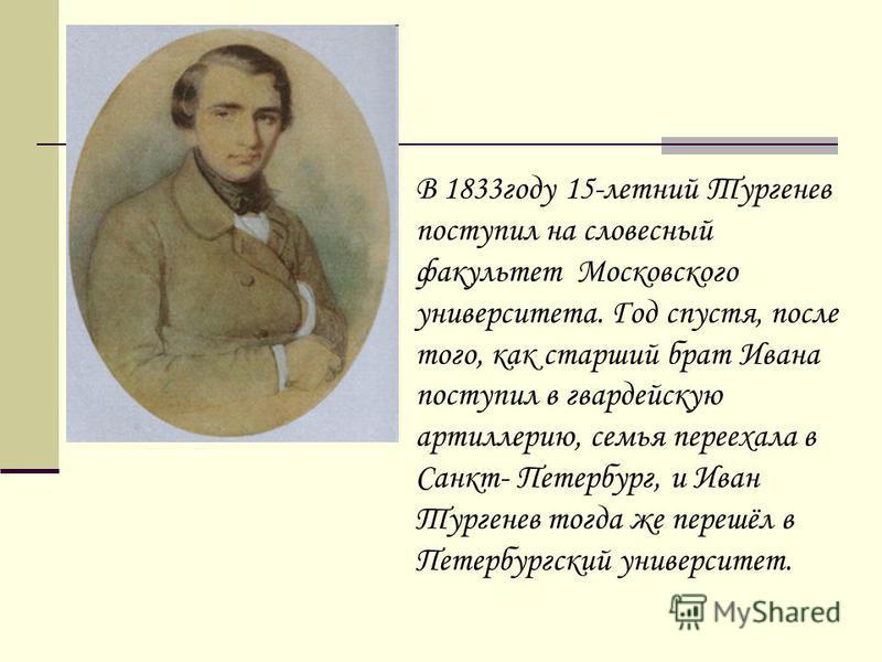 В 1833 году 15-летний Тургенев поступил на словесный факультет Московского университета. Год спустя, после того, как старший брат Ивана поступил в гвардейскую артиллерию, семья переехала в Санкт- Петербург, и Иван Тургенев тогда же перешёл в Петербур