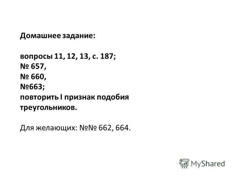 Домашнее задание: вопросы 11, 12, 13, с. 187; 657, 660, 663; повторить I признак подобия треугольников. Для желающих: 662, 664.