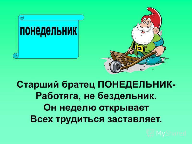 Старший братец ПОНЕДЕЛЬНИК- Работяга, не бездельник. Он неделю открывает Всех трудиться заставляет.