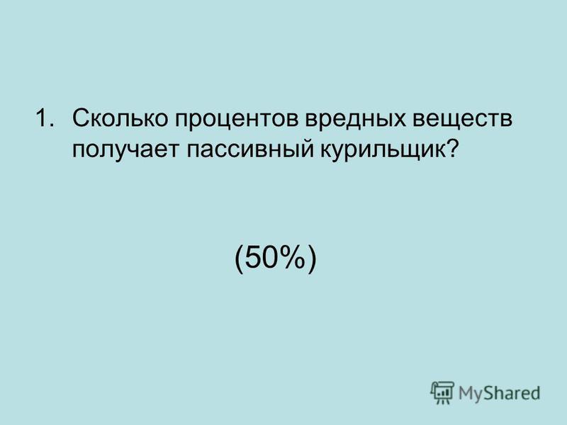 (50%) 1. Сколько процентов вредных веществ получает пассивный курильщик?