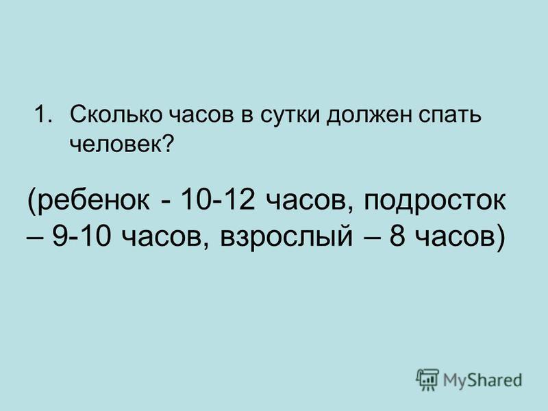 (ребенок - 10-12 часов, подросток – 9-10 часов, взрослый – 8 часов) 1. Сколько часов в сутки должен спать человек?