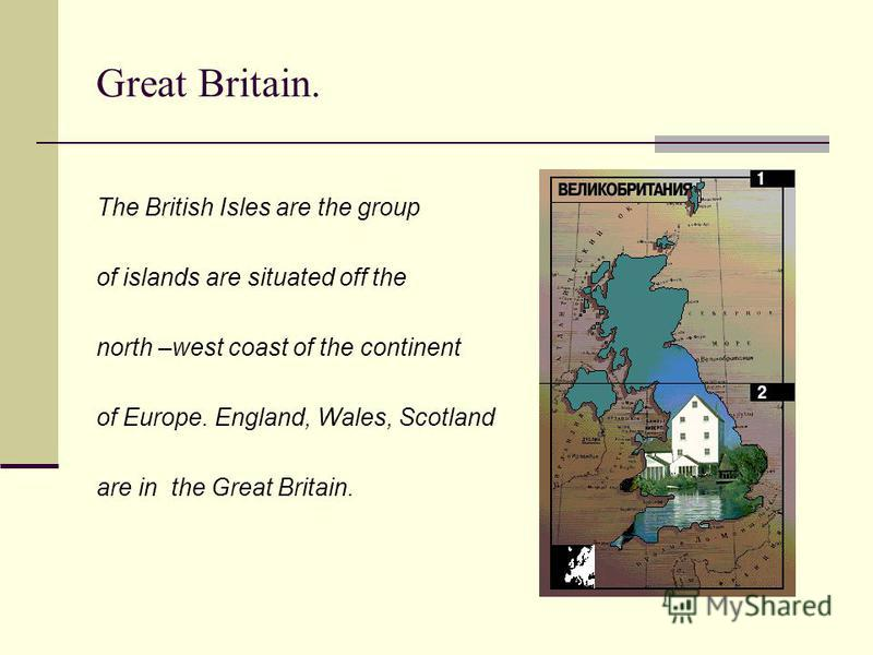 Great Britain. The British Isles are the group of islands are situated off the north –west coast of the continent of Europe. England, Wales, Scotland are in the Great Britain.