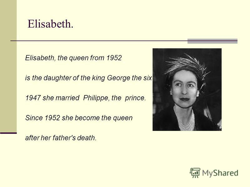 Elisabeth. Elisabeth, the queen from 1952 is the daughter of the king George the sixth. 1947 she married Philippe, the prince. Since 1952 she become the queen after her father's death.