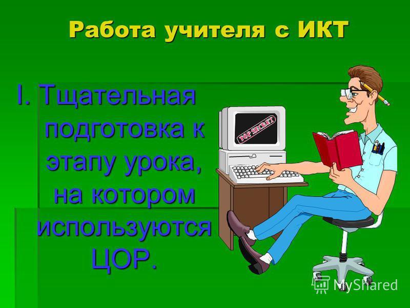 Работа учителя с ИКТ I. Тщательная подготовка к этапу урока, на котором используются ЦОР.