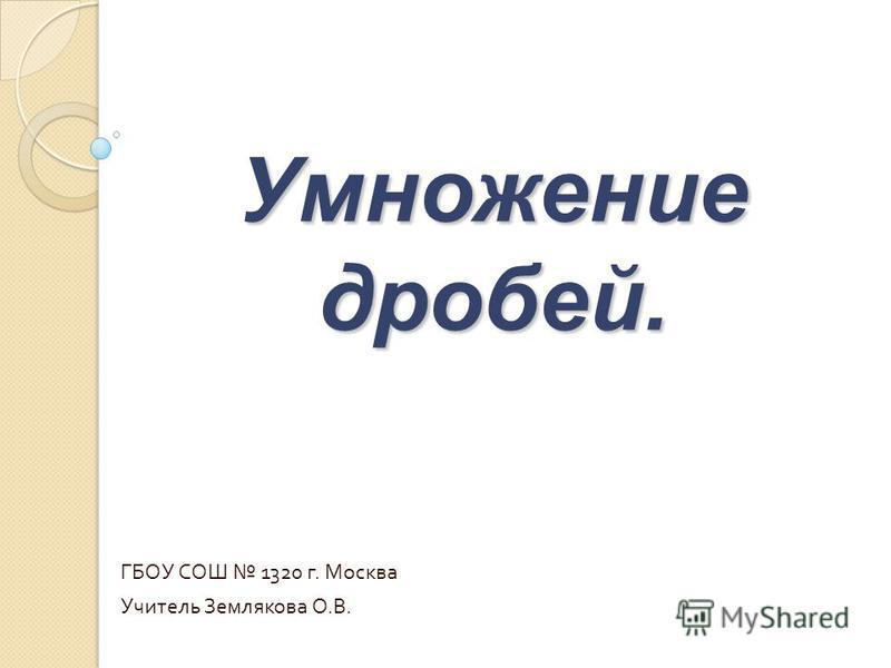 ГБОУ СОШ 1320 г. Москва Учитель Землякова О.В. Умножение дробей.