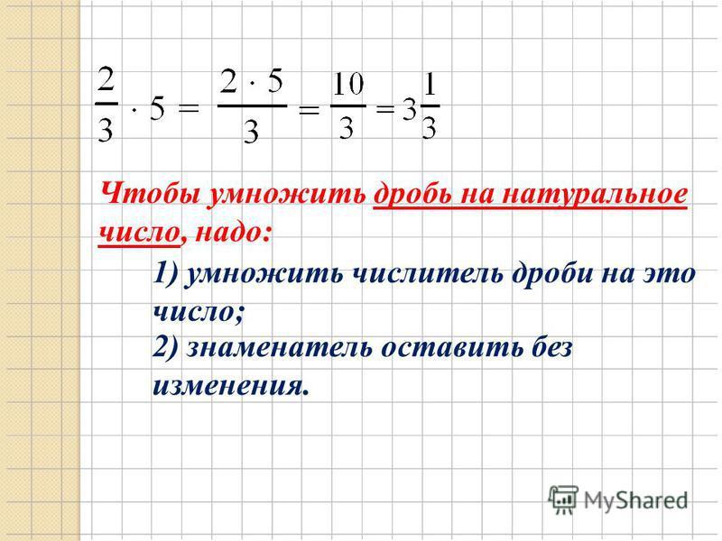 Чтобы умножить дробь на натуральное число, надо: 1) умножить числитель дроби на это число; 2) знаменатель оставить без изменения.