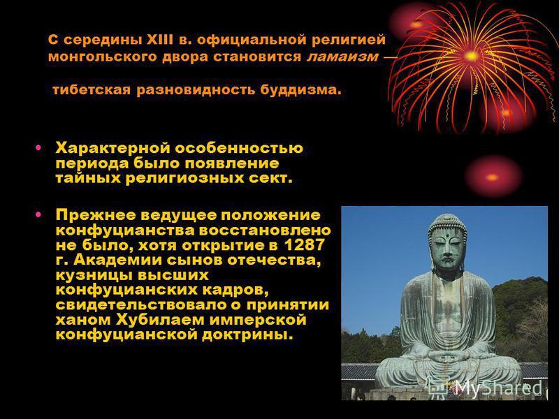 С середины XIII в. официальной религией монгольского двора становится ламаизм тибетская разновидность буддизма. Характерной особенностью периода было появление тайных религиозных сект. Прежнее ведущее положение конфуцианства восстановлено не было, хо