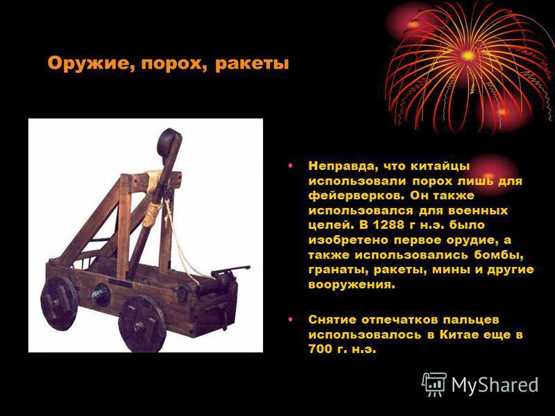 Оружие, порох, ракеты Неправда, что китайцы использовали порох лишь для фейерверков. Он также использовался для военных целей. В 1288 г н.э. было изобретено первое орудие, а также использовались бомбы, гранаты, ракеты, мины и другие вооружения. Сняти