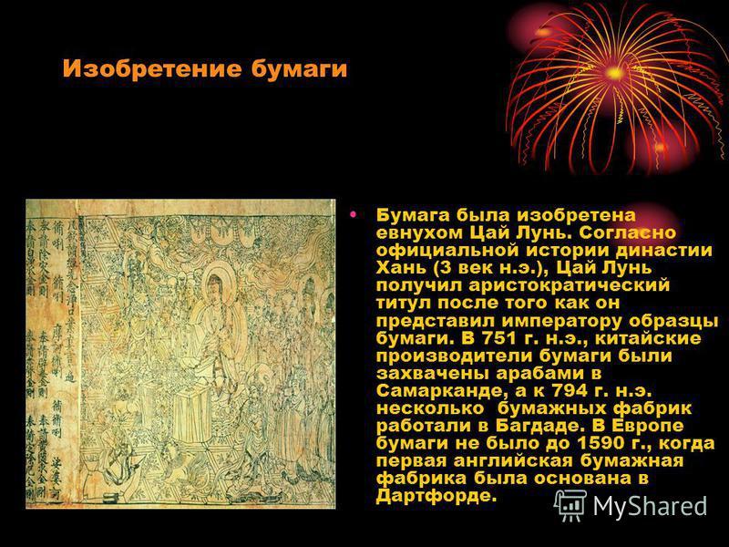 Изобретение бумаги Бумага была изобретена евнухом Цай Лунь. Согласно официальной истории династии Хань (3 век н.э.), Цай Лунь получил аристократический титул после того как он представил императору образцы бумаги. В 751 г. н.э., китайские производите