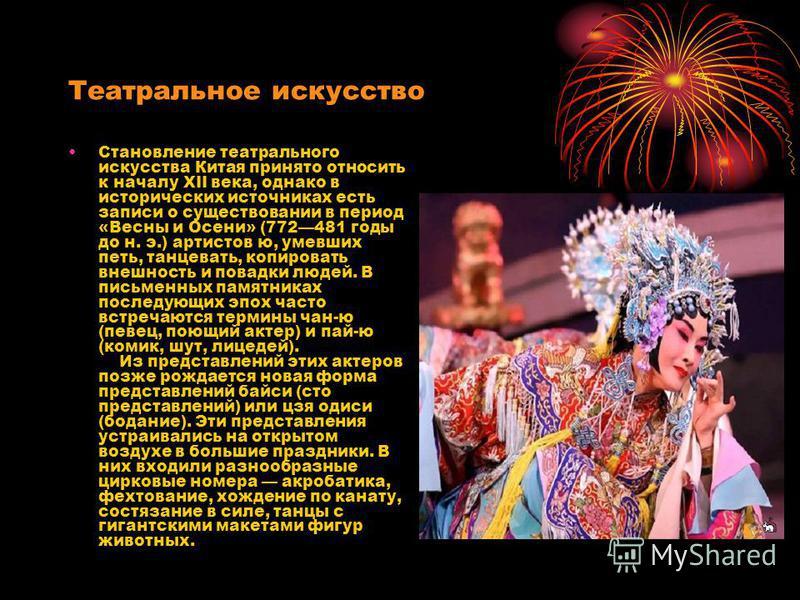 Театральное искусство Становление театрального искусства Китая принято относить к началу XII века, однако в исторических источниках есть записи о существовании в период «Весны и Осени» (772481 годы до н. э.) артистов ю, умевших петь, танцевать, копир